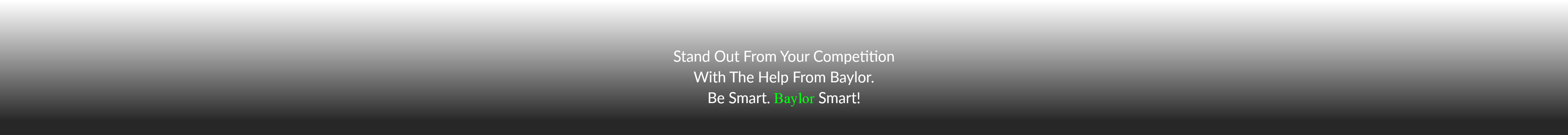 Stand Out From Your Competition With The Help From Baylor. Be Smart. Baylor Smart!