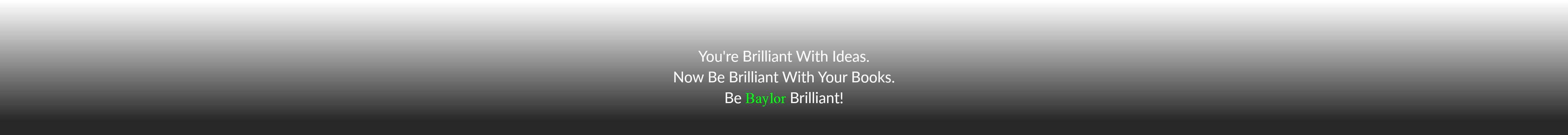You're Brilliant With Ideas. Now Be Brilliant With Your Books. Be Baylor Brilliant!